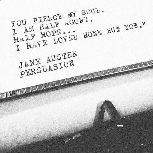 You pierce my soul. I am half agony, half hope... I have loved none but you. - Captain Wentworth (Jane Austen, Persuasion)
