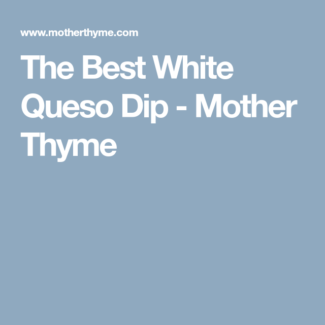 The Best White Queso Dip Mother Thyme Recipe Queso Dip White Queso Dip Queso