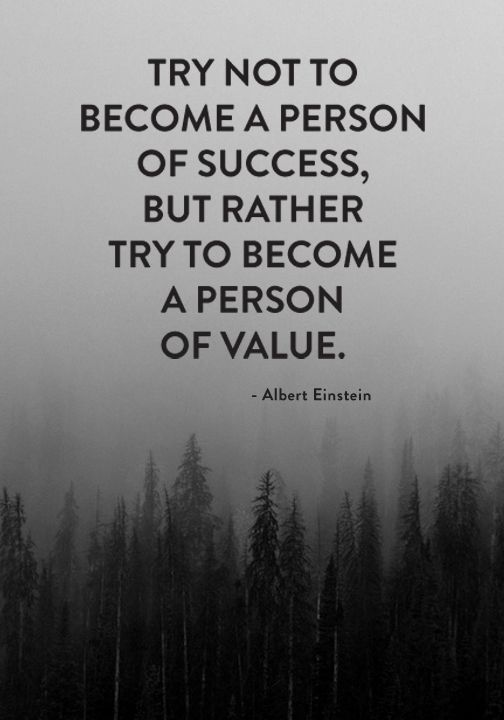 Try not to become a person of success, but rather try to become a person of value.