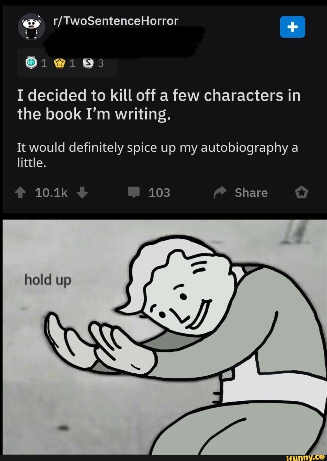 º R Twosentencehorror I Decided To Kill Off A Few Characters In The Book I M Writing It Would Definitely Spice Up My Autobiography A Ifunny Really Funny Memes Writing