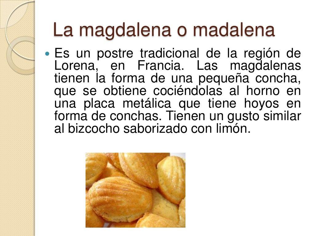La magdalena o madalena <br />Es un postre tradicional de la región de Lorena, en Francia. Las magdalenas tienen la forma ...