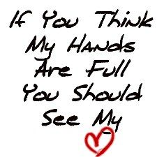 """People say """"You've got your hands full!"""" to me all the time! This has become my response over the last few years! <3"""