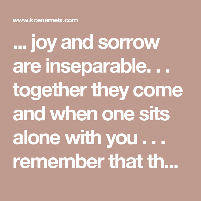 ... joy and sorrow are inseparable. . . together they come and when one sits alone with you . . . remember that the other is asleep upon your bed