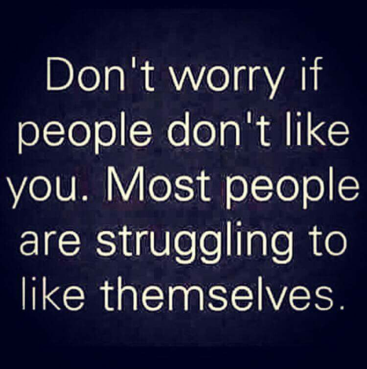 Don't worry if people don't like you. Most people are struggling