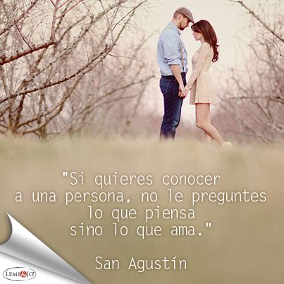 """""""Si quieres conocer a una persona, no le preguntes lo que piensa sino lo que ama."""" San Agustín #frase"""