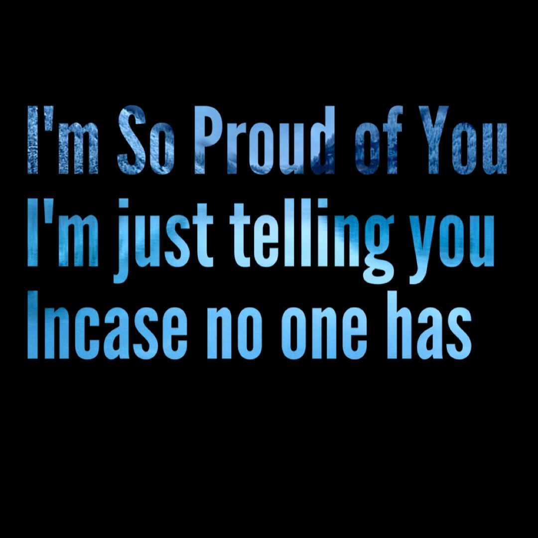 Im proud of you THE PERFECT QUOTES