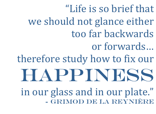 """Life is so brief that we should not glance either too far backwards or forwards... therefore study how to fix our  HAPPINESS in our glass  and in our plate."" ~Grimod De La Rryntrre"