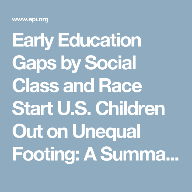 Early Education Gaps By Social Class And Race Start U S Children Out On Unequal Footing A Summary Of The Major Findin Early Education Social Class Inequality