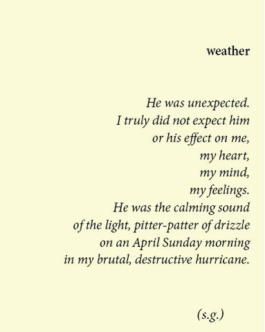 weather | He was unexpected.  I truly did not expect him or his effect on my, my heart, my mind, my feelings. He was the calming sound of the light, pitter-patter of drizzle on an April Sunday morning in my brutal, destructive hurricane.