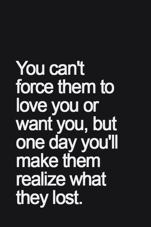 You Cant Force Them To Love You Or Want You But One Day Youll
