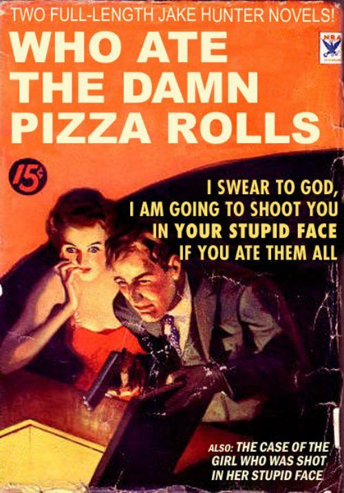"""I love pizza rolls, but that's not what made me laugh for 15 minutes and then laugh some more.  I don't know why, but  """"shoot you in your stupid face"""" is the funniest thing I've ever read."""