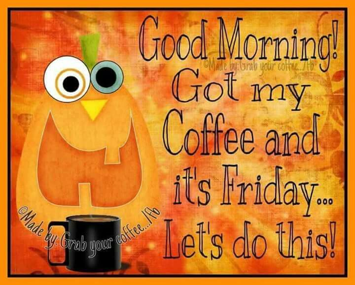 Good Morning Coffee Friday : Good morning got my coffee and it s friday let do