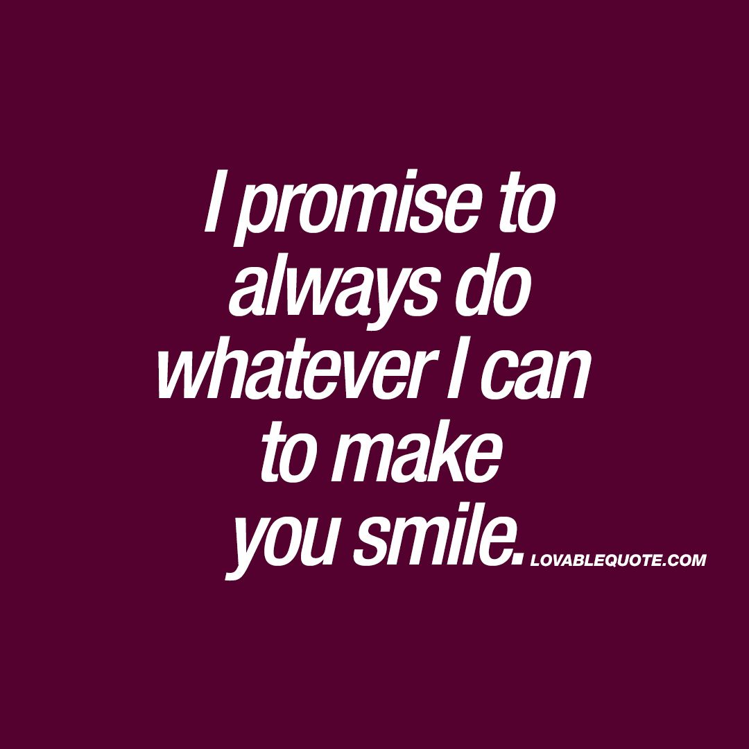 Make You Smile Quotes I Promise To Always Do Whatever I Can To Make You Smile  Couple .