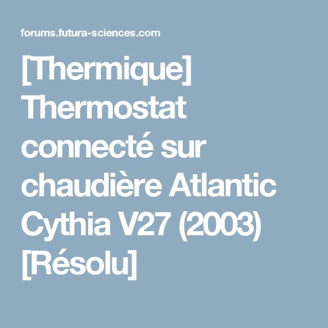 Thermique Thermostat Connecte Sur Chaudiere Atlantic Cythia V27 2003 Resolu Chaudiere Thermostat