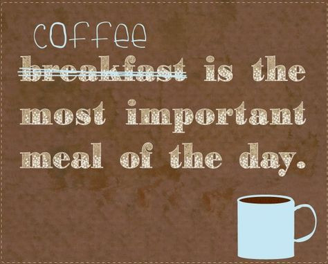 Coffee Is The Most Important Meal Of The Day Funny Coffee Quotes Coffee Quotes Coffee Humor