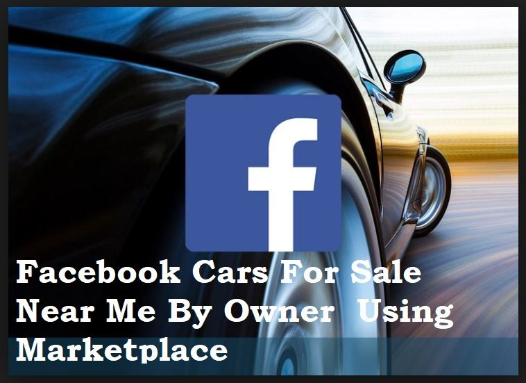 Find Facebook Cars For Sale Near Me By Owner Using Marketplace