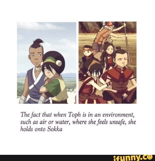 The fact that when Toph is in an environment, such as air or water, where she feels unsafe, she holds onto Sokka - iFunny :)