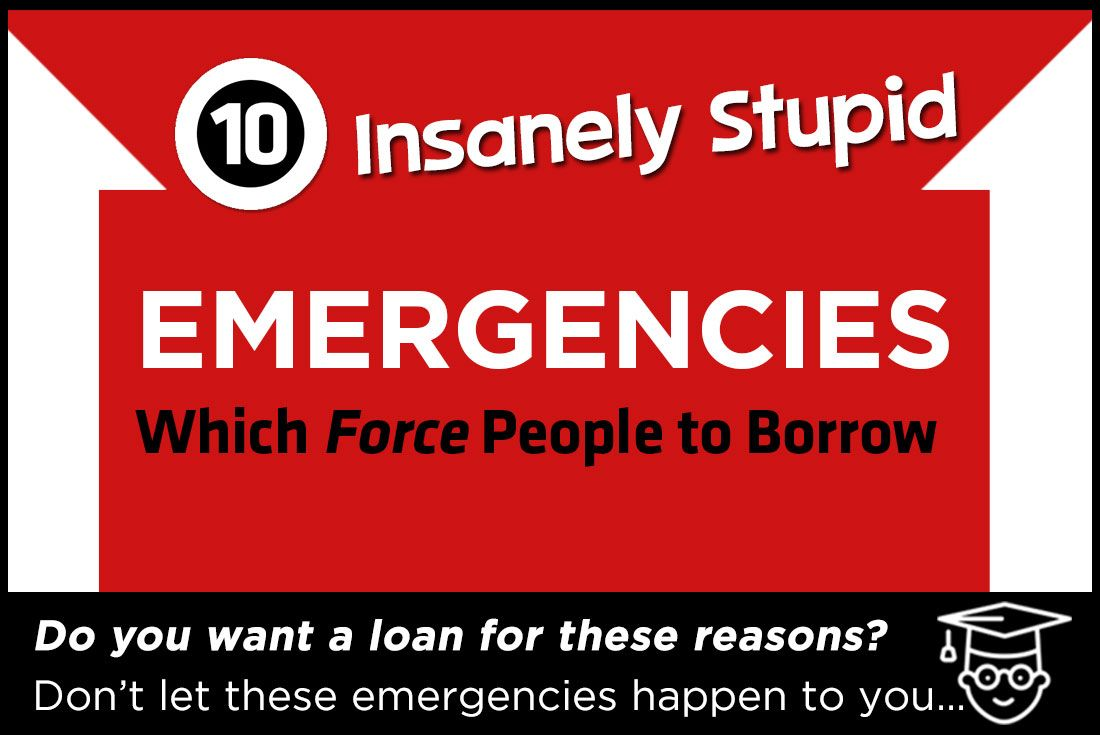 Top 10 Insanely Stupid Emergencies Which Force People To Get A Loan Personal Loans Get A Loan Emergency Loans
