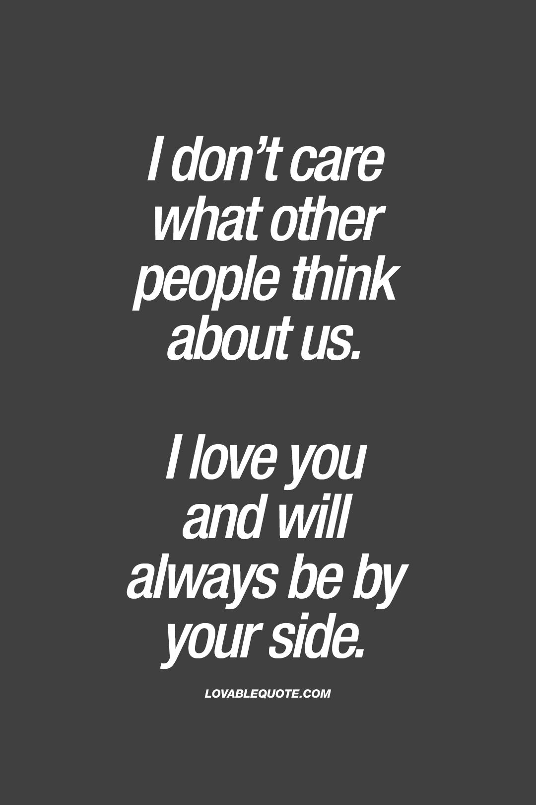 I don t care what other people think about us I love you and will always be by your side Unless you no longer want me around then I will remain in the