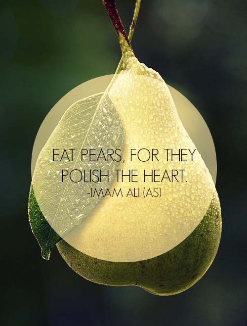 EAT PEARS, FOR THEY POLISH THE HEART  -Hazrat Ali R-A