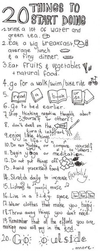 20 Things To Start Doing  1 Drink a lot of water and green tea  2 Eat a big breakfast, average lunch, & a tiny dinner  3 Eat fruits & vegetables + natural food  4 go for a walk/swim/bike ride  5 read a book or 10  6 go to bed earlier  ** 7 Stop thinking negative thoughts about yourself or others  8 don't dwell on the past  turn it into art  9 enjoy little things in life  10 Do not judge or compare yourself to others  11 Begin yoga or meditation