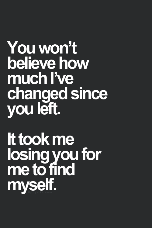 You won't believe how much I've changed since you left. It ...