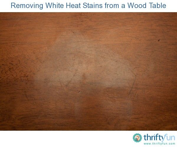 Whether It S From A Pizza Box Coffee Cup Or Some Other Hot Item Heat Stains On Wood Table Can Be Difficult To Remove This Is Guide About Removing