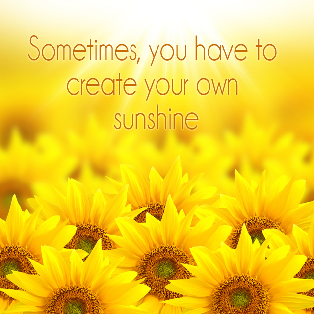Sometime, you have to create your own sunshine Sunflower