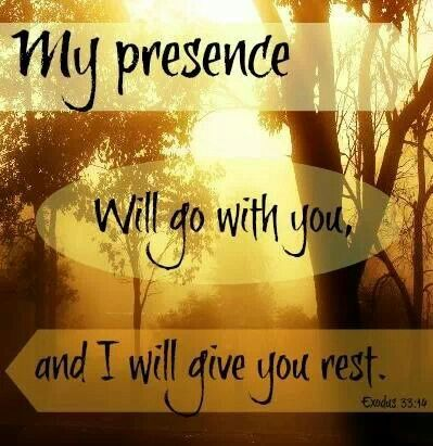 My presence will go with you, and I will give you rest. Exodus33:14