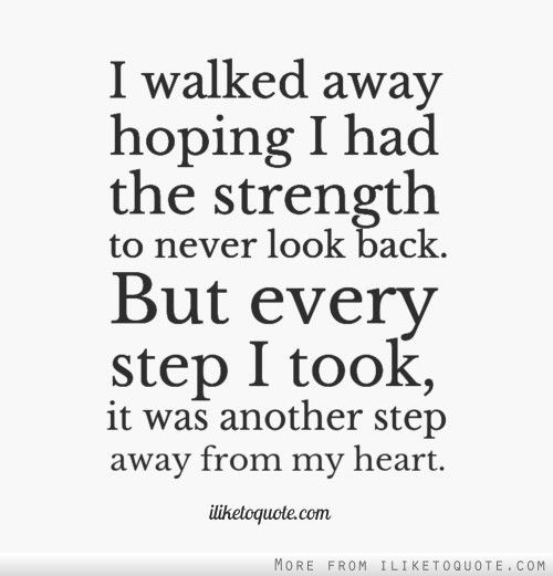 I walked away hoping I had the strength to never look back. But ...