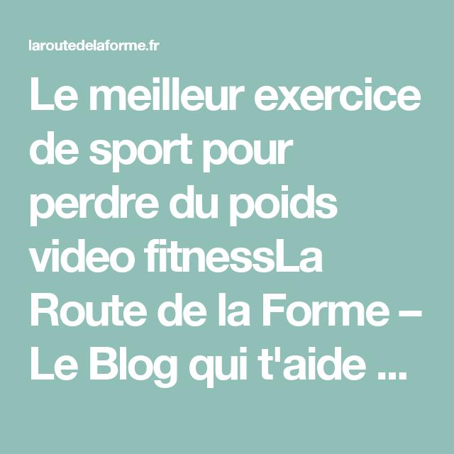 Le meilleur exercice de sport pour perdre du poids video fitnessLa Route de la Forme – Le Blog qui t'aide à perdre du poids naturellement