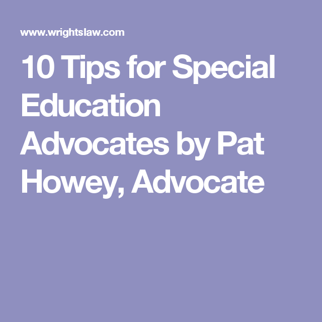 10 Tips For Special Education Advocates By Pat Howey Advocate Special Education Advocate Education