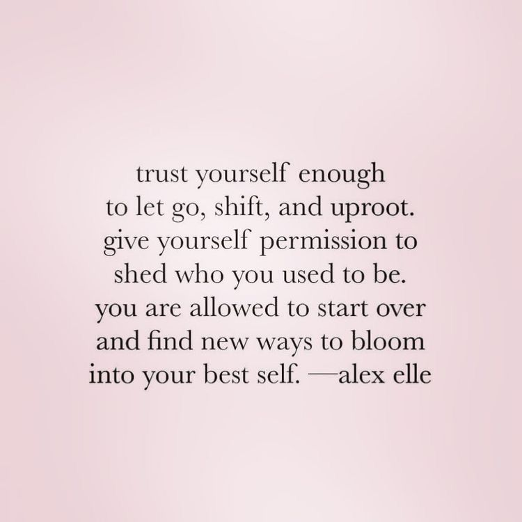 trust yourself enough to let go, shift and uproot. give yourself permission to shed who you used to be. you are alllowed to start over and find new ways to bloom- alex elle | I don't own this image