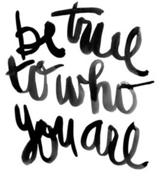 be true to who you are!