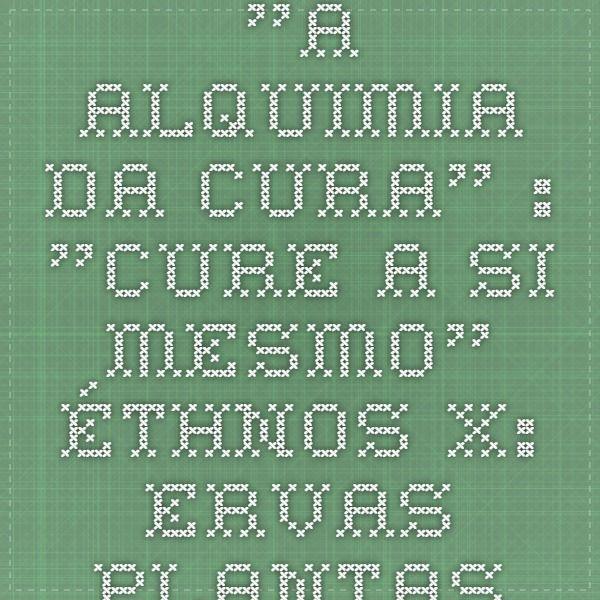 """""""A ALQUIMIA DA CURA"""" : """"CURE A SI MESMO"""" - ÉTHNOS - X: Ervas - Plantas -Vegetais - Frutas - Curam - RESUMO - III"""
