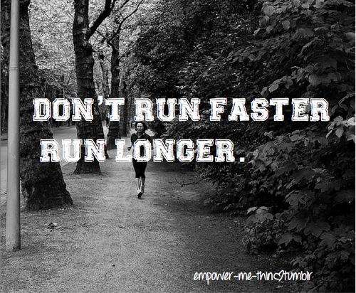 This is so my motto. Run longer not faster.
