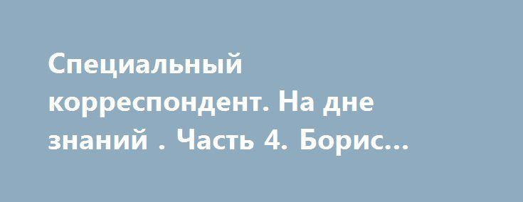 Специальный корреспондент. На дне знаний . Часть 4. Борис Соболев от 06.07.16 (HD) http://rusdozor.ru/2016/07/07/specialnyj-korrespondent-na-dne-znanij-chast-4-boris-sobolev-ot-06-07-16-hd/  Эфир от 6 июля 2016 От ЕГЭ до университета. Абитуриенты штурмуют вузы. Кажется, что важен каждый балл. Но, как показывает практика, не для всех. Поступить в вуз можно без ЕГЭ и других экзаменов. Знания не требуются. Требуются только деньги.