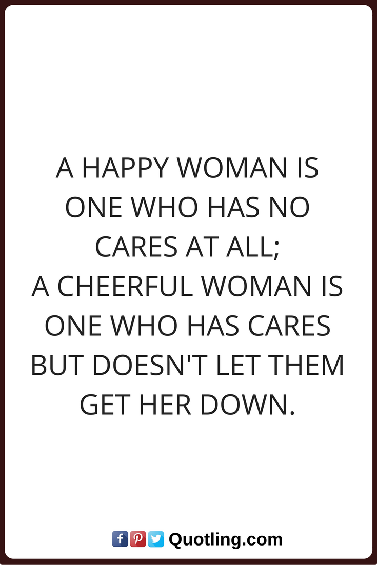 Woman Quotes A Happy Woman Is One Who Has No Cares At All A Cheerful Woman Is One Who Has Cares But Doesn T Let Them Get Her D Woman Quotes Happy