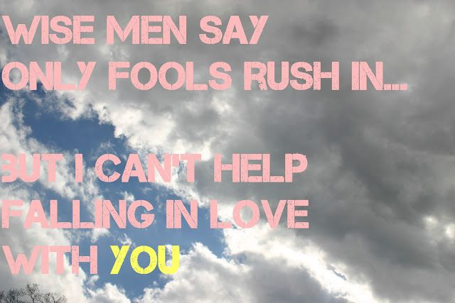 Wise Men Say Only Fools Rush In But I Can T Help Falling