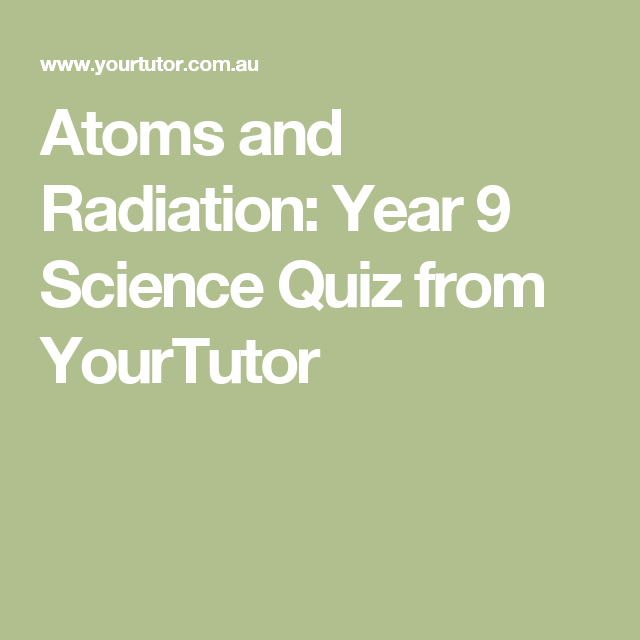 Atoms and Radiation: Year 9 Science Quiz from YourTutor