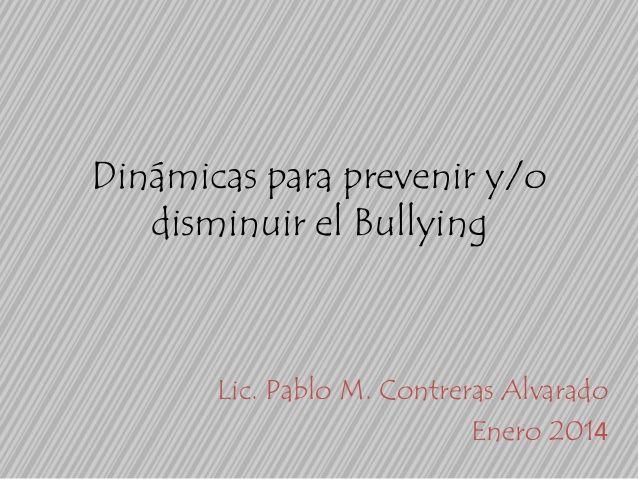 Dinámicas para prevenir y/o disminuir el Bullying  Lic. Pablo M. Contreras Alvarado Enero 2014