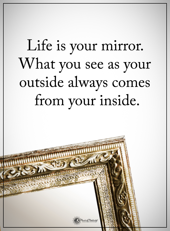 Life is your mirror. What you see as your outside always ...
