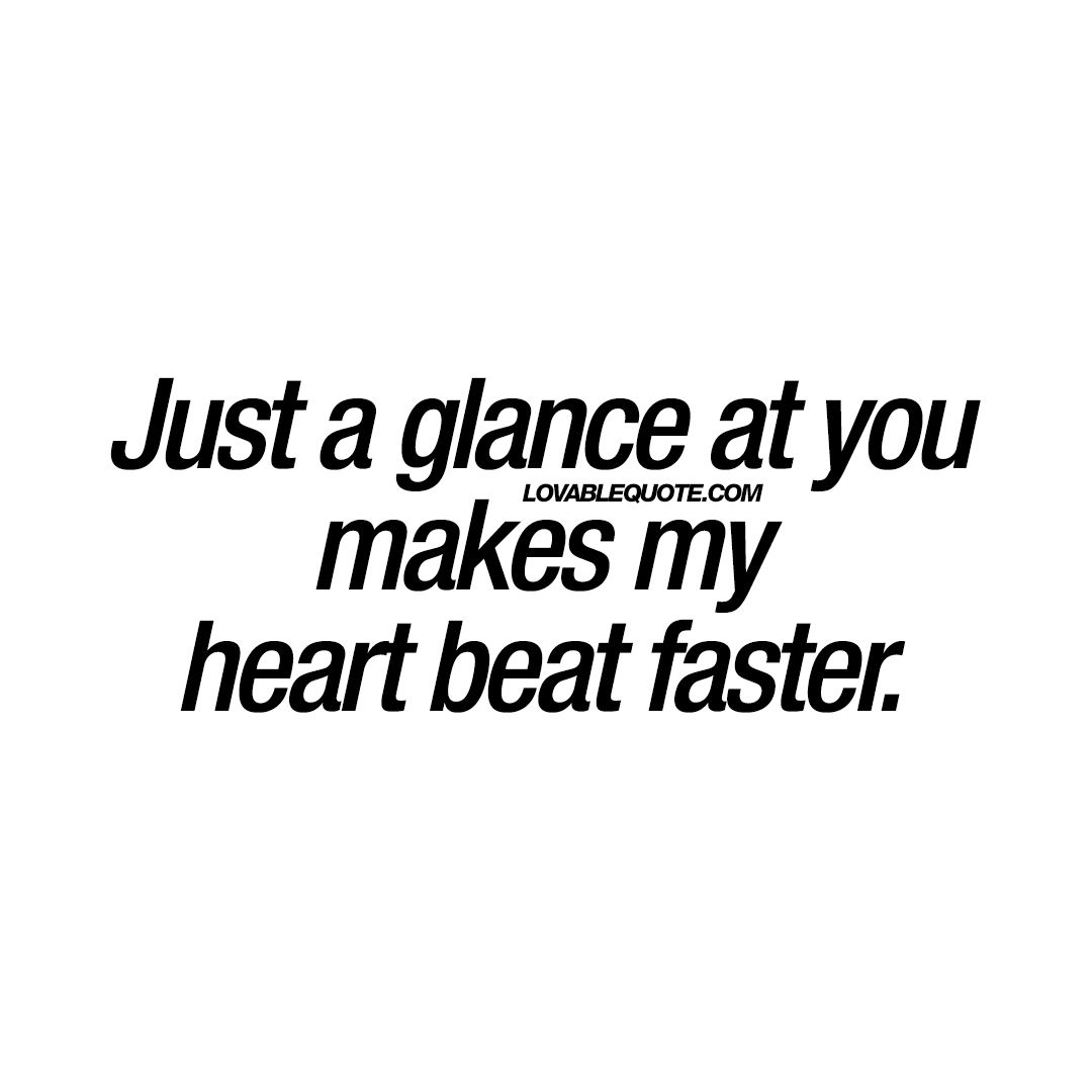Just A Glance At You Makes My Heart Beat Faster Love Quotes Love