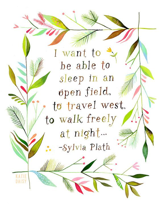 """""""I want to be able to sleep in an open field, to travel west, to walk freely at night."""" - Sylvia Plath"""