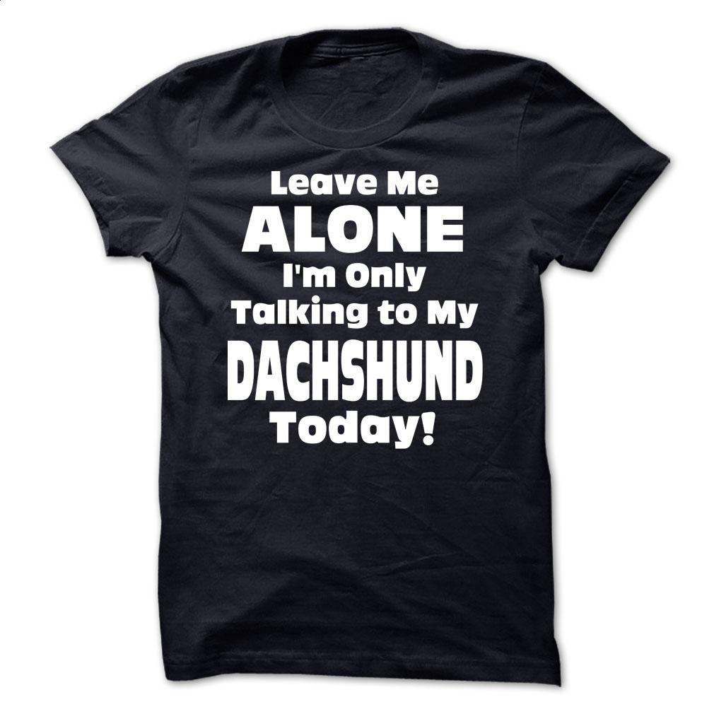 Leave Me Alone Im Only Talking To My Dachshunda Today  T Shirt, Hoodie, Sweatshirts - teeshirt #hoodie #clothing