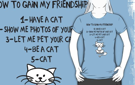Cats are awesome. I love cats. Follow these simple tips and you will be my friend. | How To Gain My Friendship Funny Cat Lover T Shirt | Buy at http://www.redbubble.com/people/bitsnbobs/works/16039563-how-to-gain-my-friendship-funny-cat-lover-t-shirt