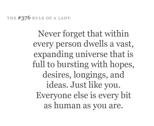 Never forget that within every person dwells a vast, expanding universe that is full to bursting with hopes, desires, longings and ideas. Just like you. Everyone else is every bit as human as you are.
