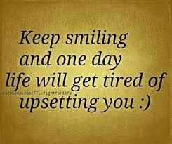 Keep smiling and one day life will get tired of upsetting you :)  Want to see how well you are currently doing with your nutritional habits? Get your FREE No Obligation Wellness Evaluation TODAY! www.WellnessScore.co.uk