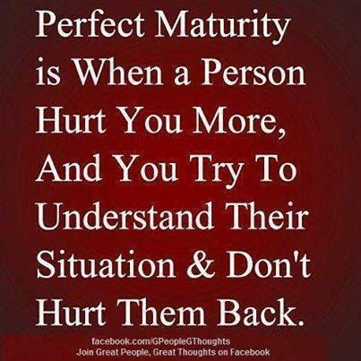 Perfect Maturity Is When A Person Hurt You More And You Try To