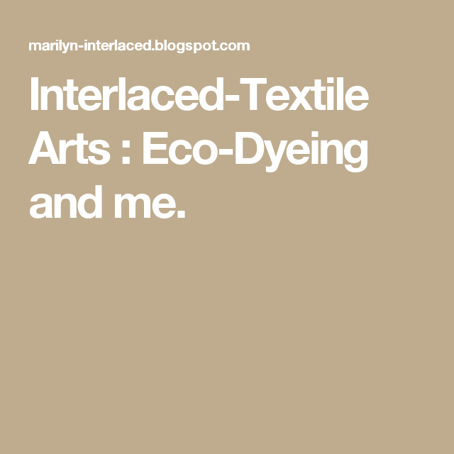 Interlaced-Textile Arts : Eco-Dyeing and me.